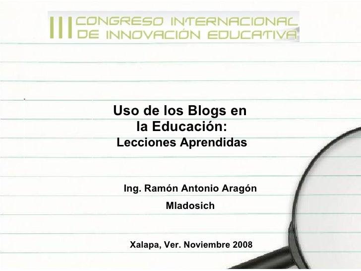 Uso de los Blogs en  la Educación: Lecciones Aprendidas   Ing. Ramón Antonio Aragón Mladosich Xalapa, Ver. Noviembre 2008