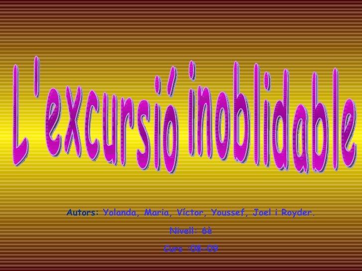 L'excursió inoblidable Autors:   Yolanda, Maria, Víctor, Youssef, Joel i Royder. Nivell: 6è Curs :08-09