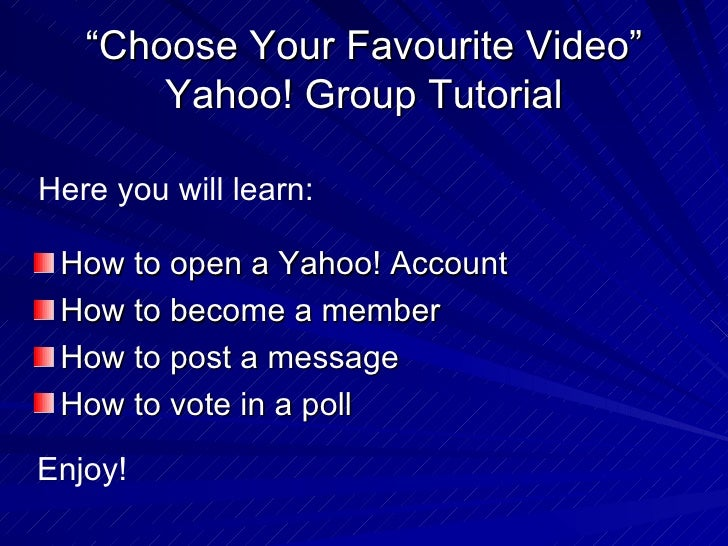 """ Choose Your Favourite Video"" Yahoo! Group Tutorial <ul><li>How to open a Yahoo! Account </li></ul><ul><li>How to become ..."
