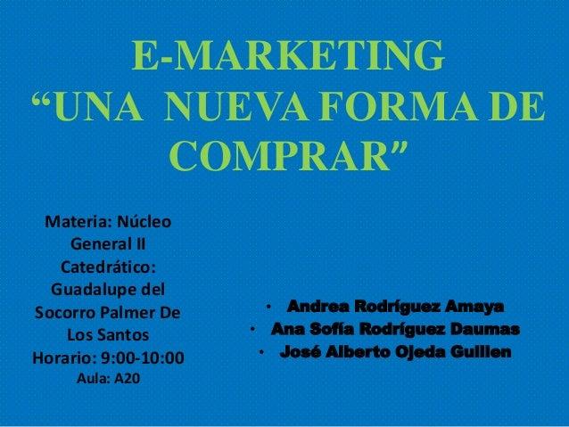 "E-MARKETING""UNA NUEVA FORMA DE      COMPRAR"" Materia: Núcleo    General II   Catedrático:  Guadalupe delSocorro Palmer De ..."