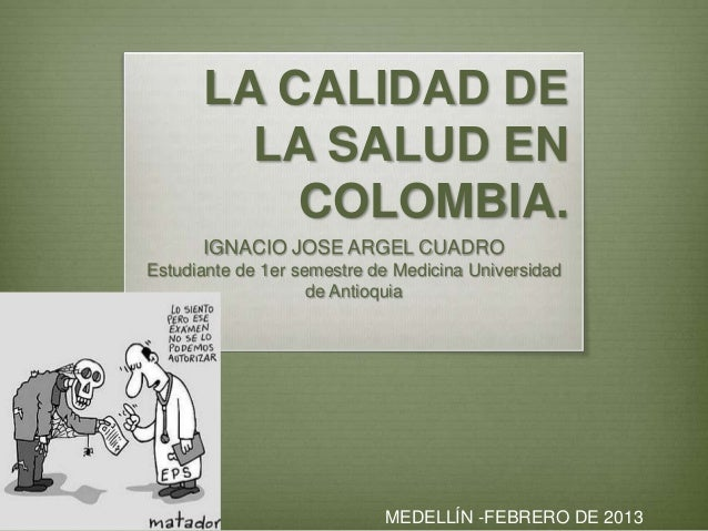 LA CALIDAD DE        LA SALUD EN          COLOMBIA.      IGNACIO JOSE ARGEL CUADROEstudiante de 1er semestre de Medicina U...