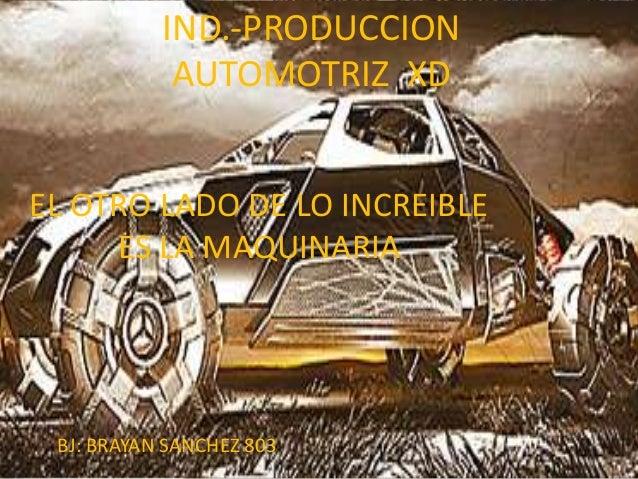 IND.-PRODUCCION            AUTOMOTRIZ XDEL OTRO LADO DE LO INCREIBLE     ES LA MAQUINARIA BJ: BRAYAN SANCHEZ 803