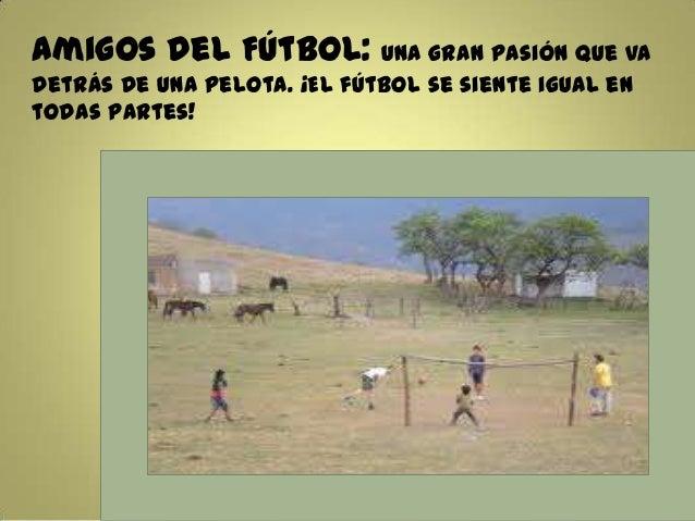 Amigos del Fútbol: Una gran pasión que vadetrás de una pelota. ¡El fútbol se siente igual entodas partes!