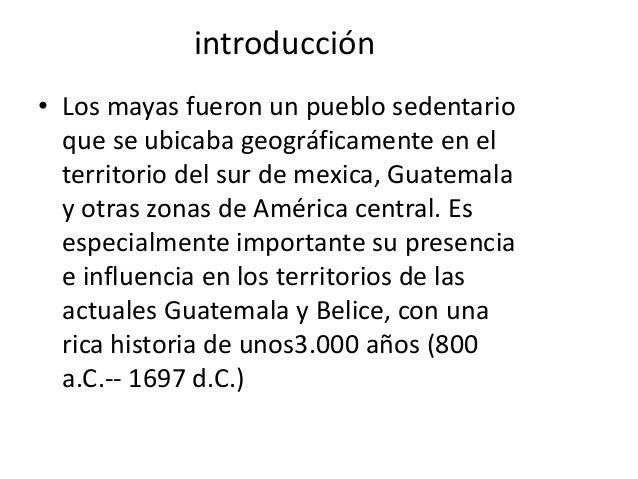 introducción• Los mayas fueron un pueblo sedentarioque se ubicaba geográficamente en elterritorio del sur de mexica, Guate...