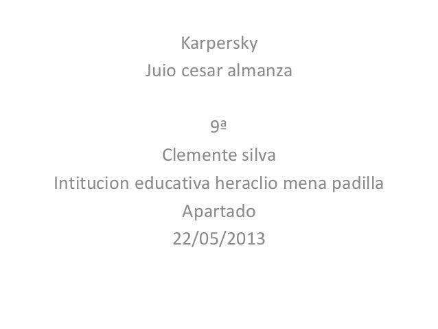 KarperskyJuio cesar almanza9ªClemente silvaIntitucion educativa heraclio mena padillaApartado22/05/2013