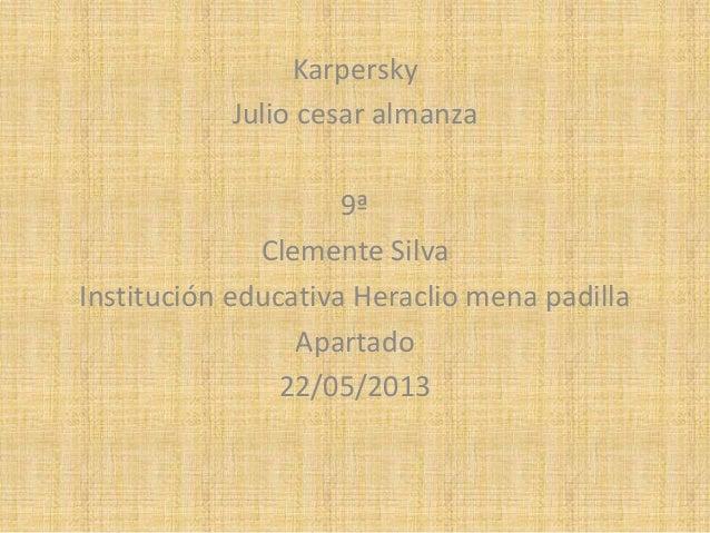 KarperskyJulio cesar almanza9ªClemente SilvaInstitución educativa Heraclio mena padillaApartado22/05/2013