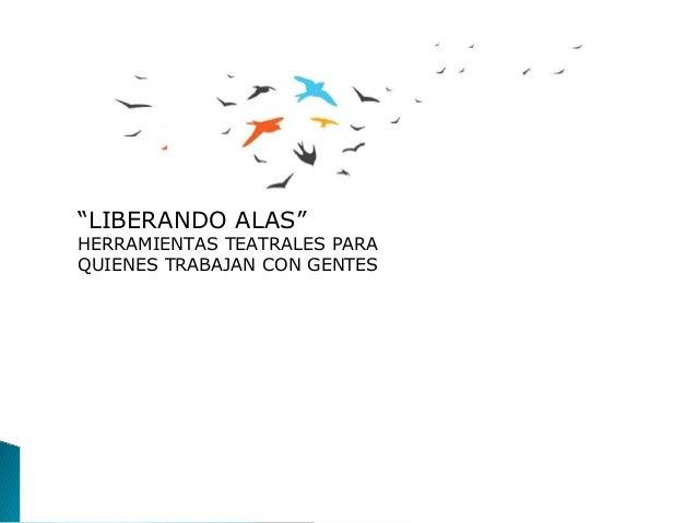 """""""LIBERANDO ALAS""""HERRAMIENTAS TEATRALES PARAQUIENES TRABAJAN CON GENTES"""