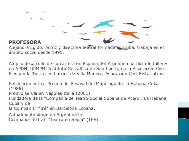 PROFESORAAlejandra Egido: Actriz y directora teatral formada en Cuba, trabaja en elámbito social desde 1995.Amplio desarro...