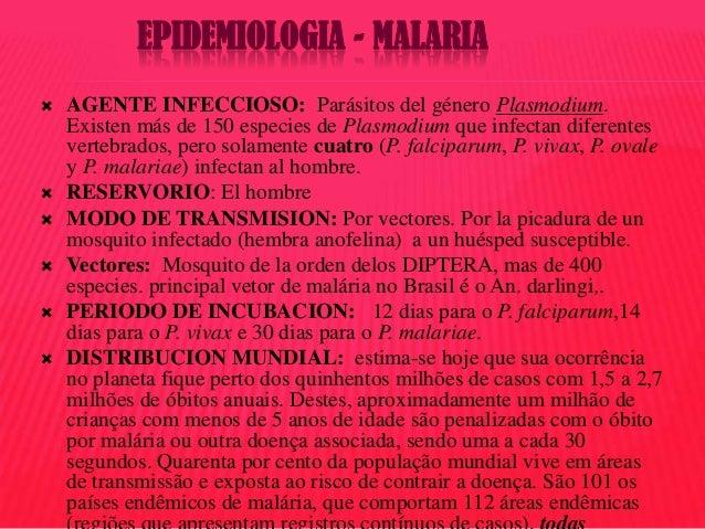 EPIDEMIOLOGIA - MALARIA         AGENTE INFECCIOSO: Parásitos del género Plasmodium. Existen más de 150 especies de P...