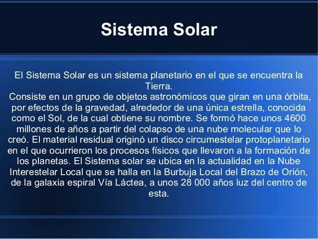 Sistema Solar El Sistema Solar es un sistema planetario en el que se encuentra la Tierra. Consiste en un grupo de objetos ...