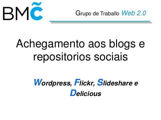 Grupo de Traballo Web 2.0  Achegamento aos blogs e repositorios sociais Wordpress, Flickr, Slideshare e Delicious