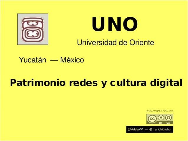 UNO Universidad de Oriente Yucatán — México  Patrimonio redes y cultura digital  @AdelaVV — @mariohidrobo