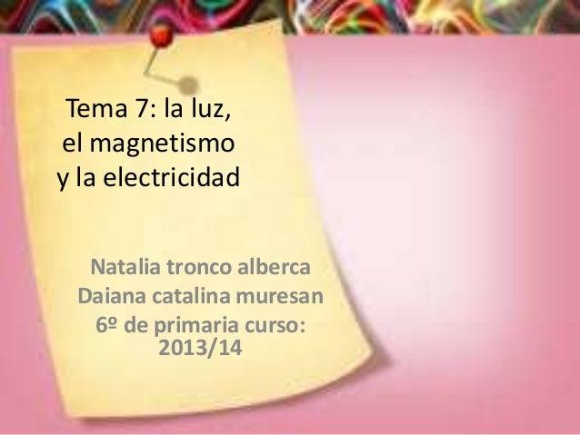 Tema 7: la luz, el magnetismo y la electricidad Natalia tronco alberca Daiana catalina muresan 6º de primaria curso: 2013/...