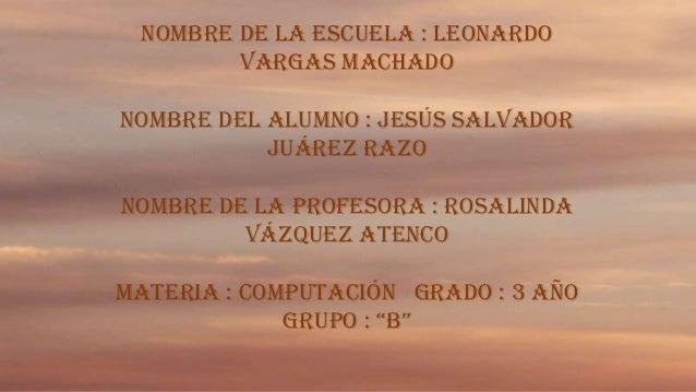 Nombre de la escuela : Leonardo Vargas Machado Nombre del alumno : Jesús Salvador Juárez Razo Nombre de la Profesora : Ros...
