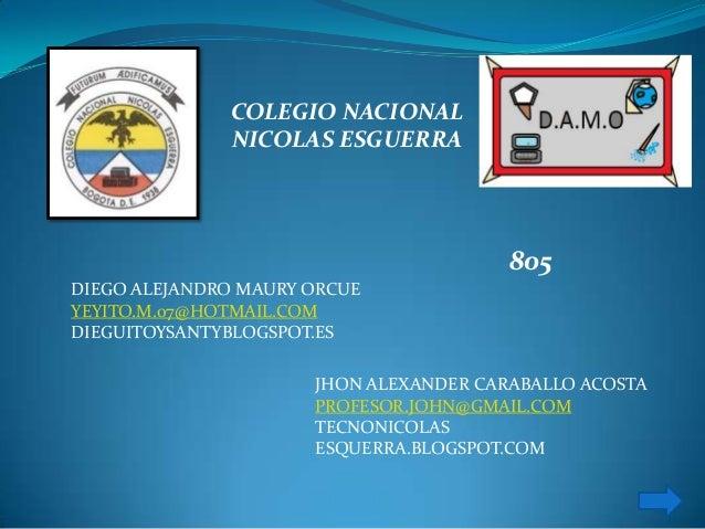 COLEGIO NACIONAL NICOLAS ESGUERRA DIEGO ALEJANDRO MAURY ORCUE YEYITO.M.07@HOTMAIL.COM DIEGUITOYSANTYBLOGSPOT.ES 805 JHON A...