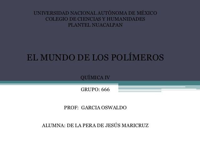 UNIVERSIDAD NACIONAL AUTÓNOMA DE MÉXICO COLEGIO DE CIENCIAS Y HUMANIDADES PLANTEL NUACALPAN EL MUNDO DE LOS POLÍMEROS QUÍM...