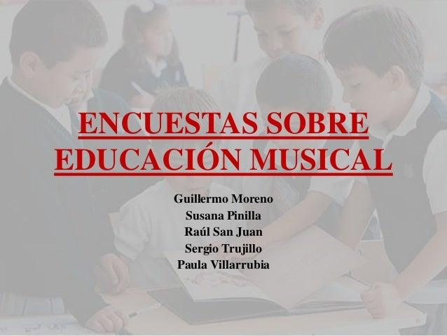 ENCUESTAS SOBRE EDUCACIÓN MUSICAL  Guillermo Moreno  Susana Pinilla  Raúl San Juan  Sergio Trujillo  Paula Villarrubia