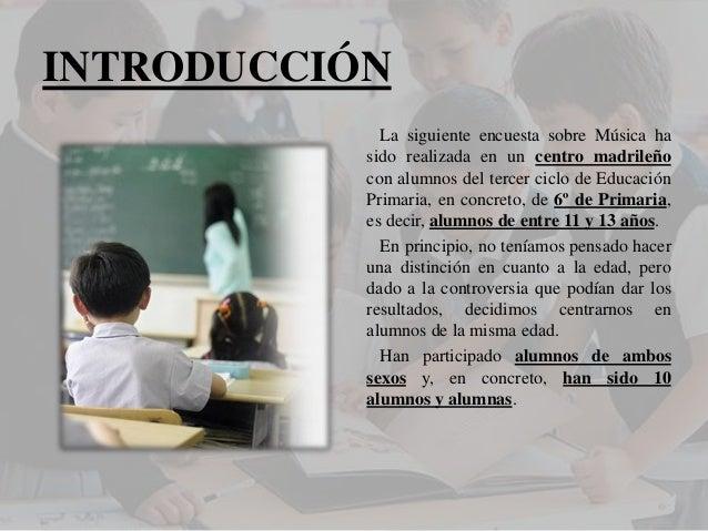 INTRODUCCIÓN  La siguiente encuesta sobre Música ha sido realizada en un centro madrileño con alumnos del tercer ciclo de ...