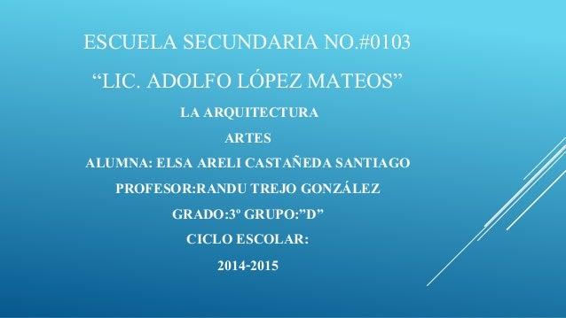 "ESCUELA SECUNDARIA NO.#0103 ""LIC. ADOLFO LÓPEZ MATEOS"" LA ARQUITECTURA ARTES ALUMNA: ELSA ARELI CASTAÑEDA SANTIAGO PROFESO..."