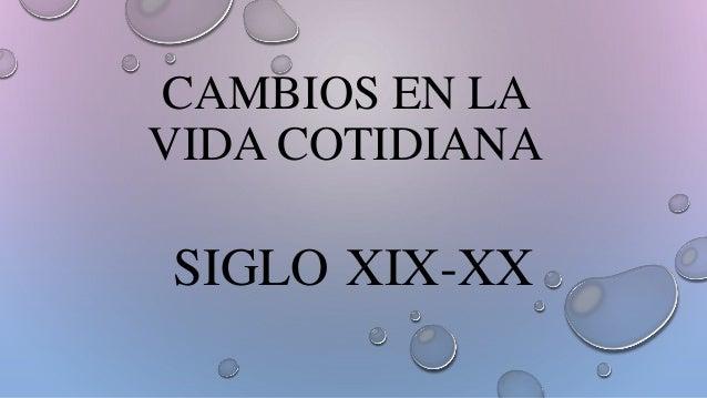 CAMBIOS EN LA VIDA COTIDIANA SIGLO XIX-XX