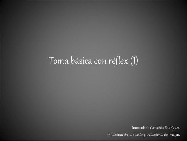 Toma básica con réflex (I) Inmaculada Castañón Rodríguez. 1º Iluminación, captación y tratamiento de imagen.