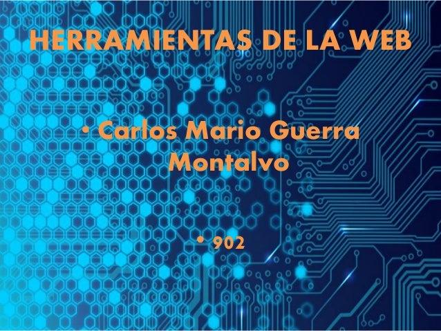 HERRAMIENTAS DE LA WEB • Carlos Mario Guerra Montalvo • 902