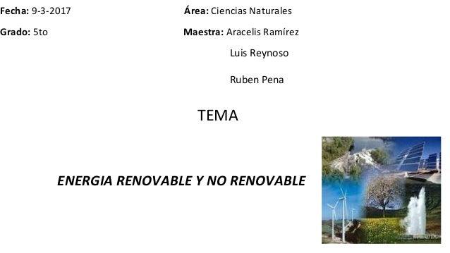 Fecha: 9-3-2017 Área: Ciencias Naturales Grado: 5to Maestra: Aracelis Ramírez Luis Reynoso Ruben Pena ENERGIA RENOVABLE Y ...