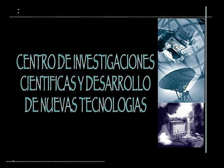 CENTRO DE INVESTIGACIONES  CIENTIFICAS Y DESARROLLO  DE NUEVAS TECNOLOGIAS ...