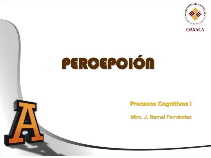 PERCEPCIÓN       Procesos Cognitivos I       Mtro. J. Bernal Fernández
