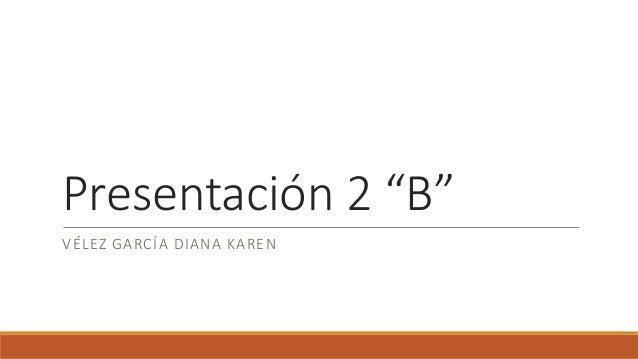 """Presentación 2 """"B"""" VÉLEZ GARCÍA DIANA KAREN"""