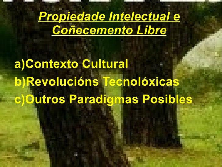 Propiedade Intelectual e      Coñecemento Libre  a)Contexto Cultural b)Revolucións Tecnolóxicas c)Outros Paradigmas Posibl...