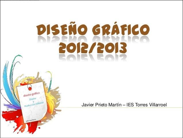 DISEÑO GRÁFICO   2012/2013     Javier Prieto Martín – IES Torres Villarroel