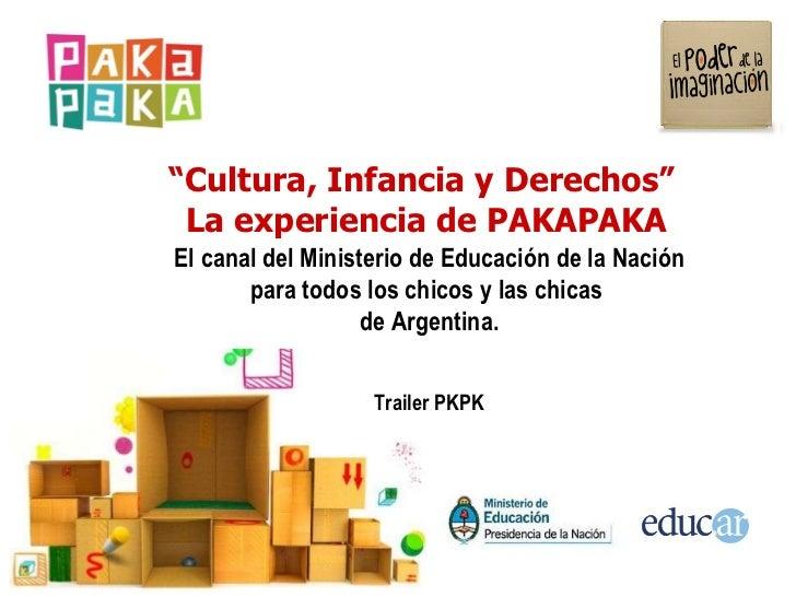 """"""" Cultura, Infancia y Derechos""""  La experiencia  de PAKAPAKA El canal del Ministerio de Educación de la Nación para todos ..."""