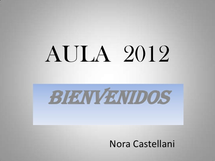 AULA 2012BIENVENIDOS     Nora Castellani