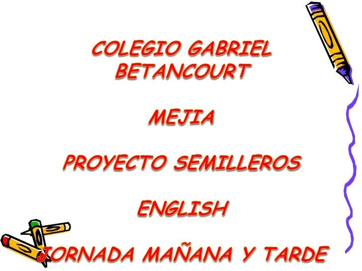 COLEGIO GABRIEL BETANCOURT MEJIAPROYECTO SEMILLEROSENGLISHJORNADA MAÑANA Y TARDE<br />