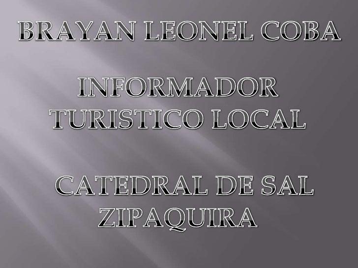 BRAYAN LEONEL COBA<br />INFORMADOR TURISTICO LOCAL <br />  CATEDRAL DE SAL  ZIPAQUIRA<br />