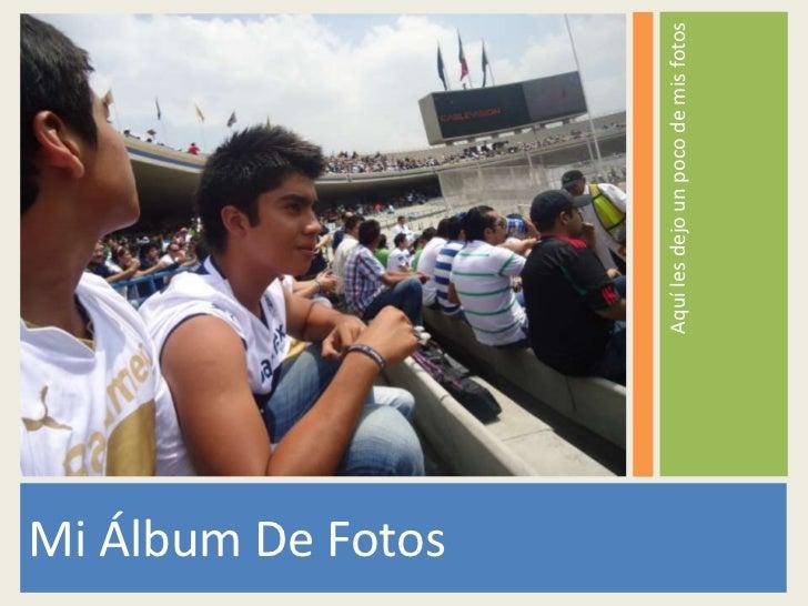 Mi Álbum De Fotos                    Aquí les dejo un poco de mis fotos