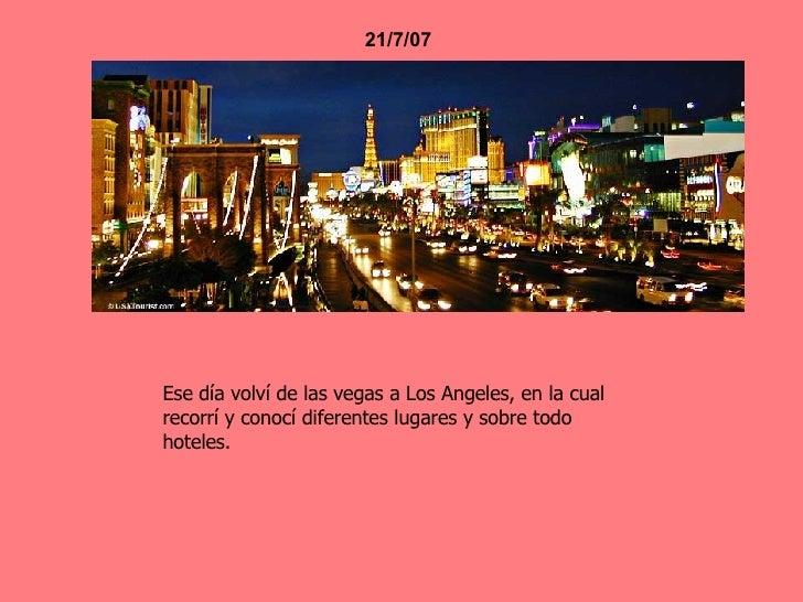 21/7/07 Ese día volví de las vegas a Los Angeles, en la cual recorrí y conocí diferentes lugares y sobre todo hoteles.