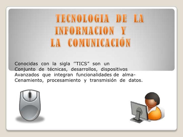 """TECNOLOGIA  DE  LA<br />INFORMACION  Y<br />LA  COMUNICACIÓN <br />Conocidas  con  la  sigla  ''TICS""""  son  un<br />Conjun..."""