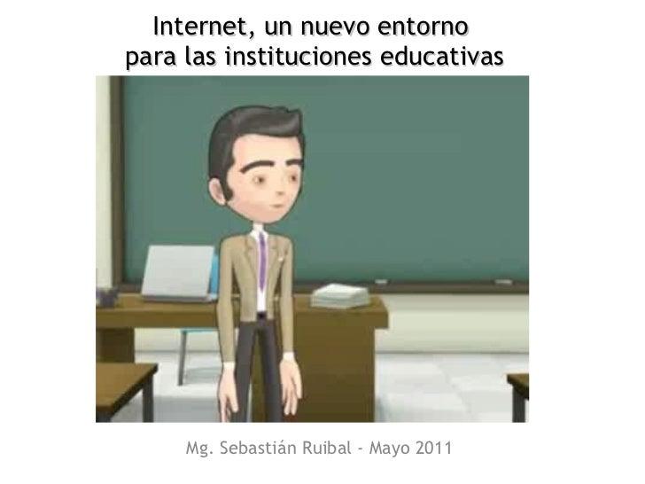 Mg. Sebastián Ruibal - Mayo 2011 Internet, un nuevo entorno  para las instituciones educativas