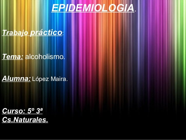 EPIDEMIOLOGIA.Trabajo práctico:Tema: alcoholismo.Alumna: López Maira.Curso: 5º 3ªCs.Naturales.