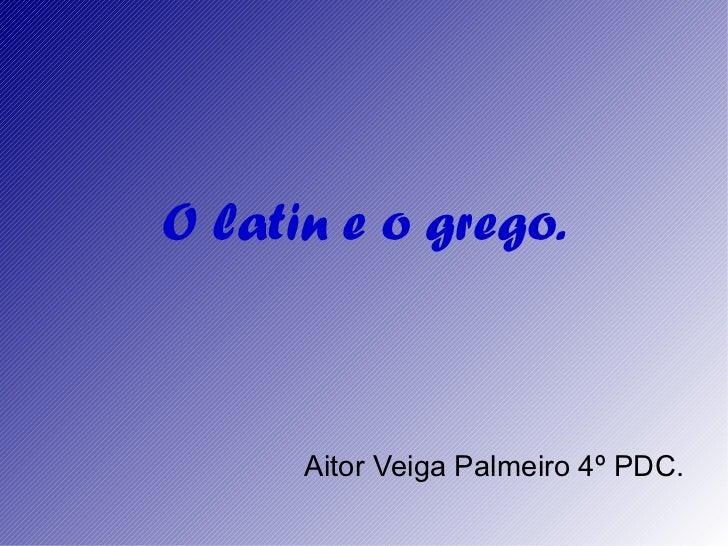 O latin e o grego. Aitor Veiga Palmeiro 4º PDC.