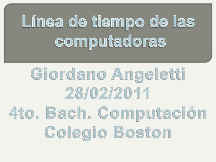 Línea de tiempo de las <br />computadoras<br />Giordano Angeletti<br />28/02/2011<br />4to. Bach. Computación<br />Colegio...