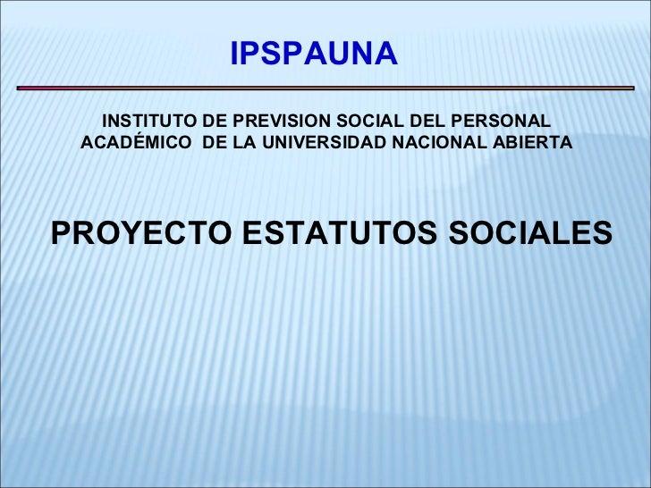 IPSPAUNA INSTITUTO DE PREVISION SOCIAL DEL PERSONAL ACADÉMICO  DE LA UNIVERSIDAD NACIONAL ABIERTA PROYECTO ESTATUTOS SOCIA...