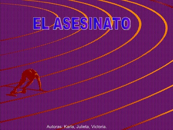 EL ASESINATO Autoras: Karla, Julieta, Victoria.