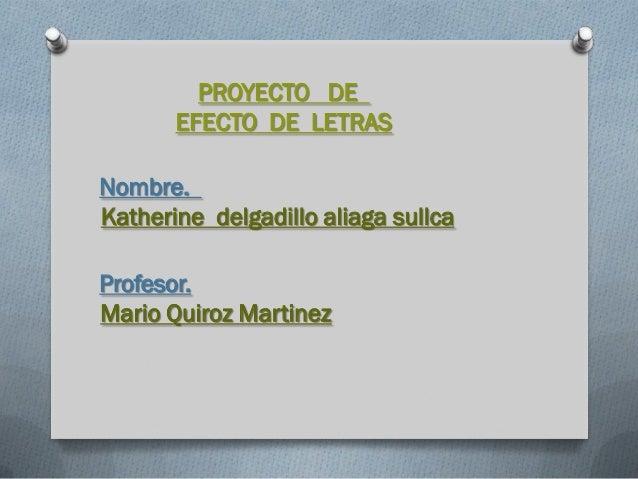 PROYECTO DE       EFECTO DE LETRASNombre.Katherine delgadillo aliaga sullcaProfesor.Mario Quiroz Martinez