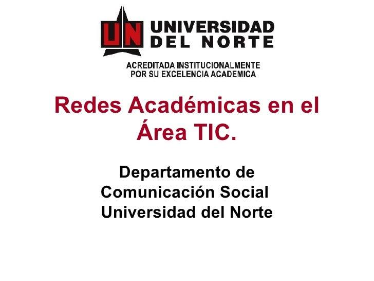 Redes Académicas en el Área TIC. Departamento de Comunicación Social  Universidad del Norte