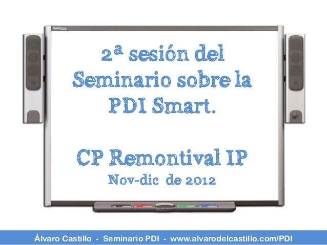 2ª sesión del         Seminario sobre la            PDI Smart.          CP Remontival IP                 Nov-dic de 2012Ál...
