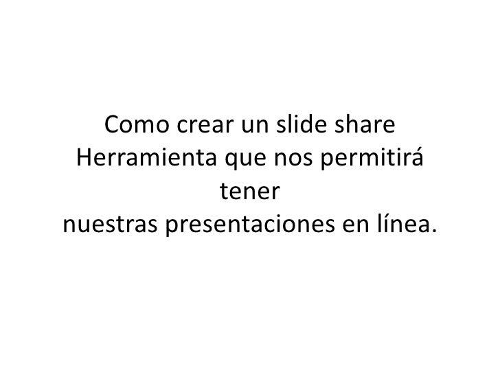 Como crear un slide share Herramienta que nos permitirá             tenernuestras presentaciones en línea.
