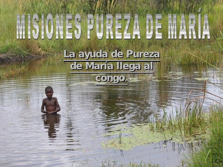 MISIONES PUREZA DE MARÍA MISIONES PUREZA DE MARÍA La ayuda de Pureza de María llega al congo.
